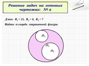 Дано: R1 = 15, R2 = 6, R3 = 7 Найти площадь закрашенной фигуры .O1 .O2 .O3
