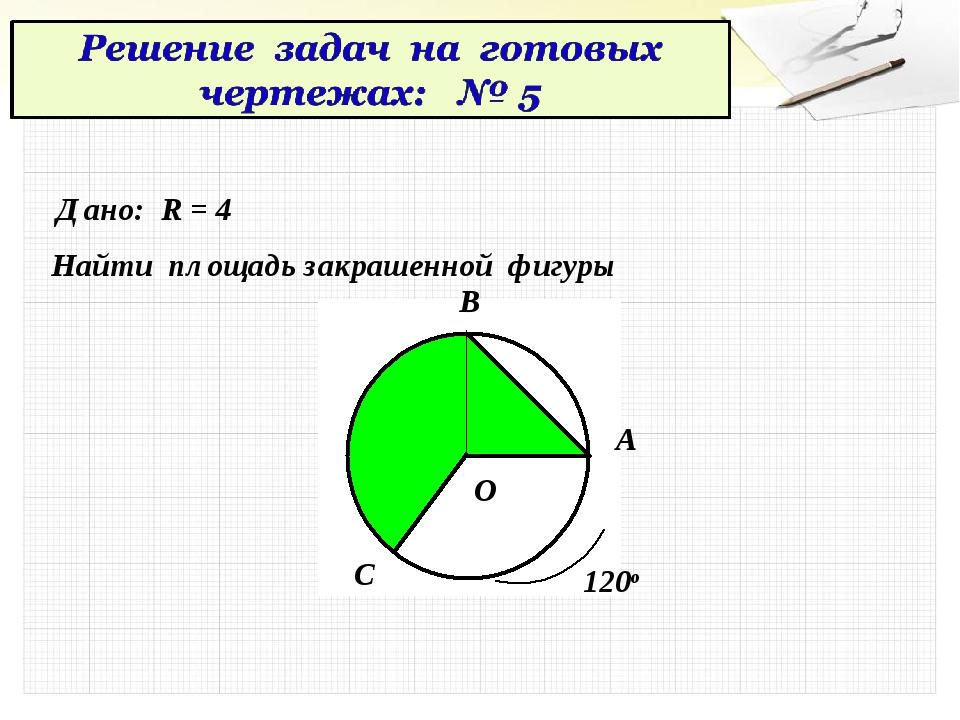 Дано: R = 4 Найти площадь закрашенной фигуры О А В С 120о
