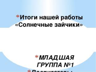 МЛАДШАЯ ГРУППА №1 Воспитатель: Шашмурина Т. П. Итоги нашей работы «Солнечные