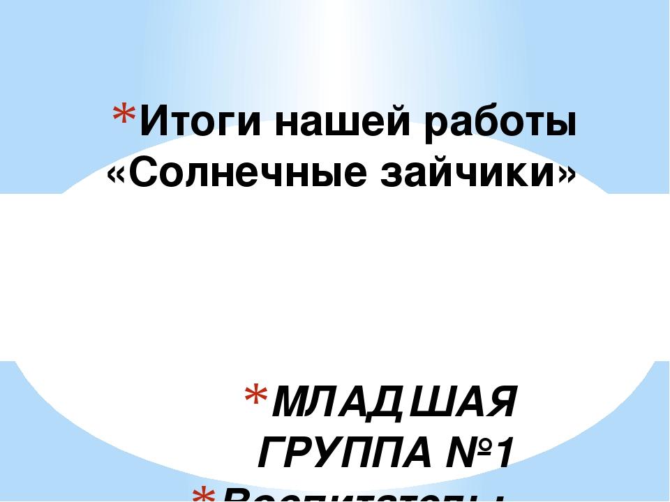 МЛАДШАЯ ГРУППА №1 Воспитатель: Шашмурина Т. П. Итоги нашей работы «Солнечные...