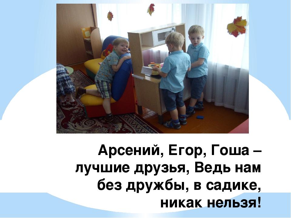 Арсений, Егор, Гоша – лучшие друзья, Ведь нам без дружбы, в садике, никак нел...