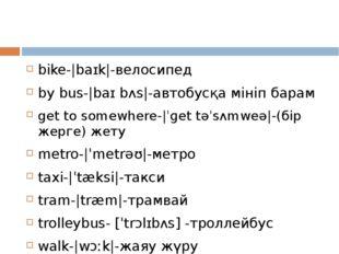 bike- baɪk -велосипед by bus- baɪ bʌs -автобусқа мініп барам get to somewher
