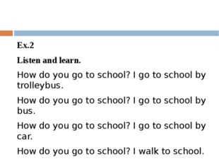 Ex.2 Listen and learn. How do you go to school? I go to school by trolleybus
