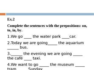 Ex.2 Complete the sentences with the prepositions: on, to, in, by. 1.We go _