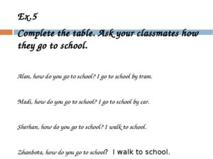 Ex.5 Complete the table. Ask your classmates how they go to school. Alan, how