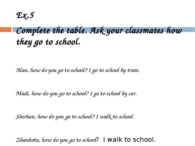 Ex.5 Complete the table. Ask your classmates how they go to school. Alan, how...