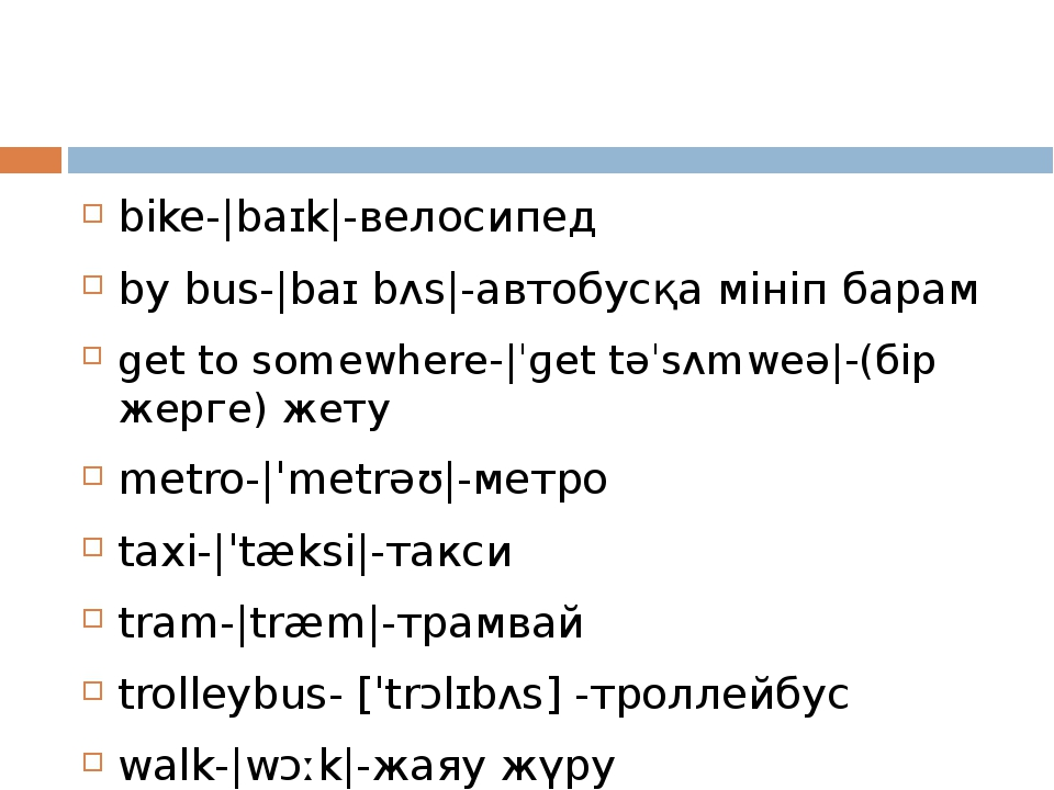 bike- baɪk -велосипед by bus- baɪ bʌs -автобусқа мініп барам get to somewher...