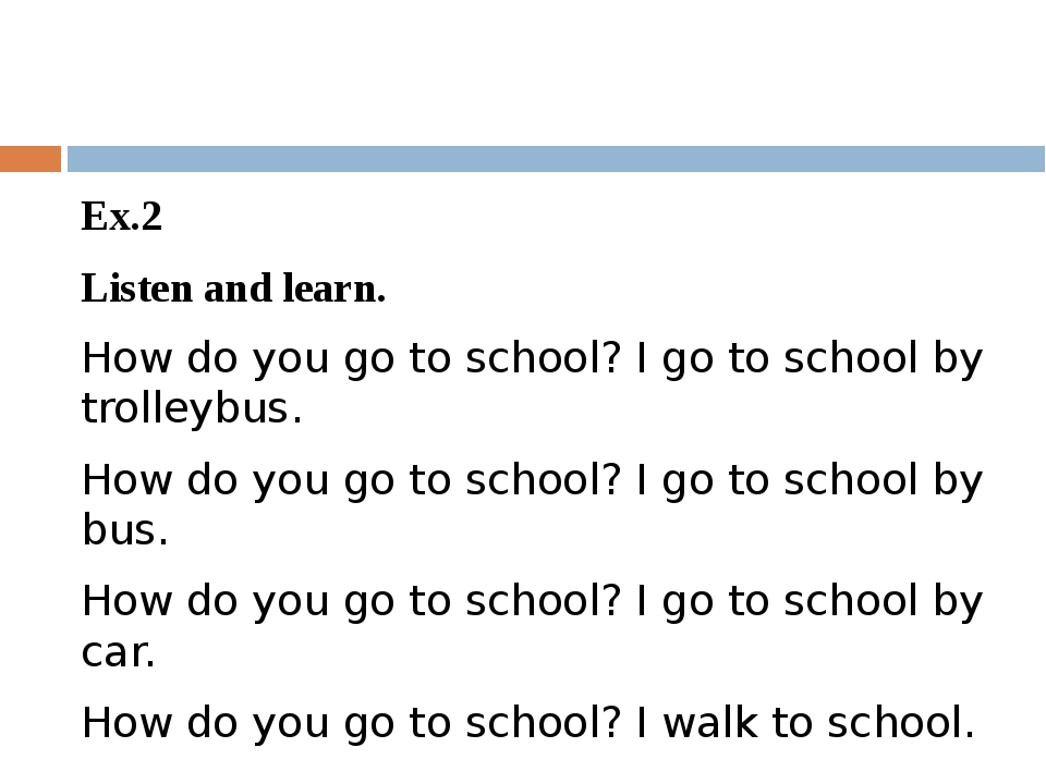 Ex.2 Listen and learn. How do you go to school? I go to school by trolleybus...