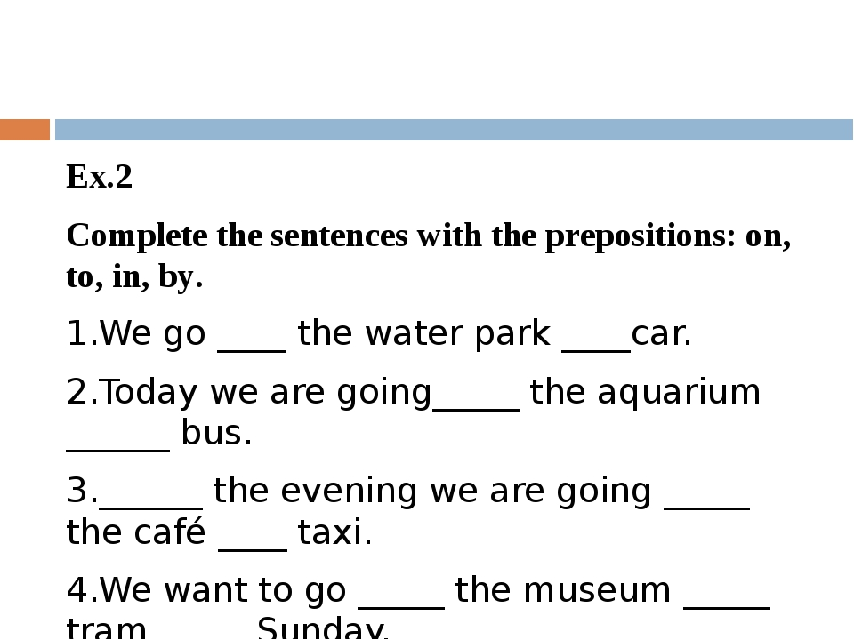 Ex.2 Complete the sentences with the prepositions: on, to, in, by. 1.We go _...
