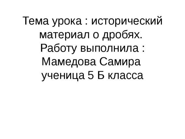 Тема урока : исторический материал о дробях. Работу выполнила : Мамедова Сами...