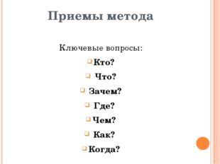 Приемы метода Ключевые вопросы: Кто? Что? Зачем? Где? Чем? Как? Когда?