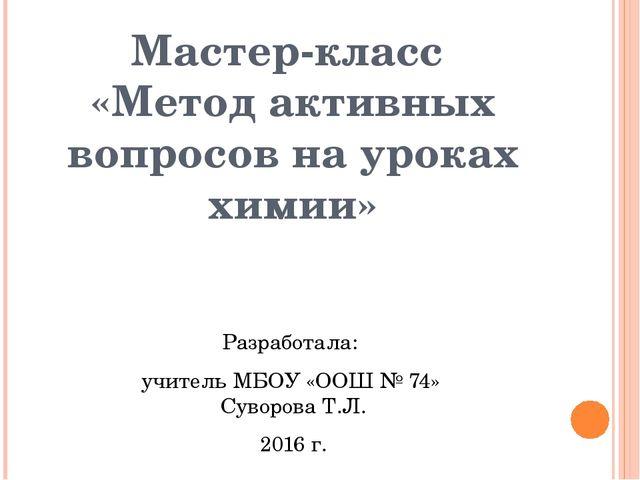 Мастер-класс «Метод активных вопросов на уроках химии» Разработала: учитель...