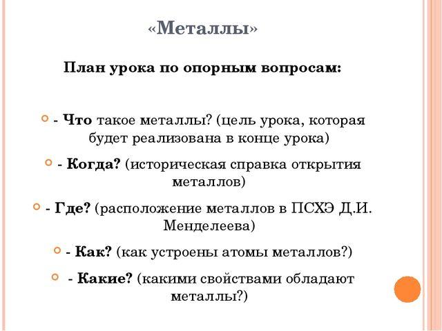 «Металлы» План урока по опорным вопросам: - Что такое металлы? (цель урока, к...
