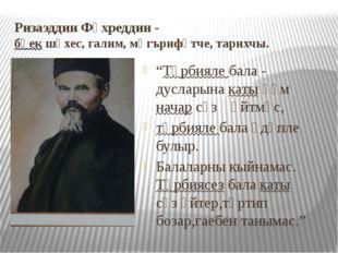"""Ризаэддин Фәхреддин - бөек шәхес, галим, мәгърифәтче, тарихчы. """"Тәрбияле бала"""
