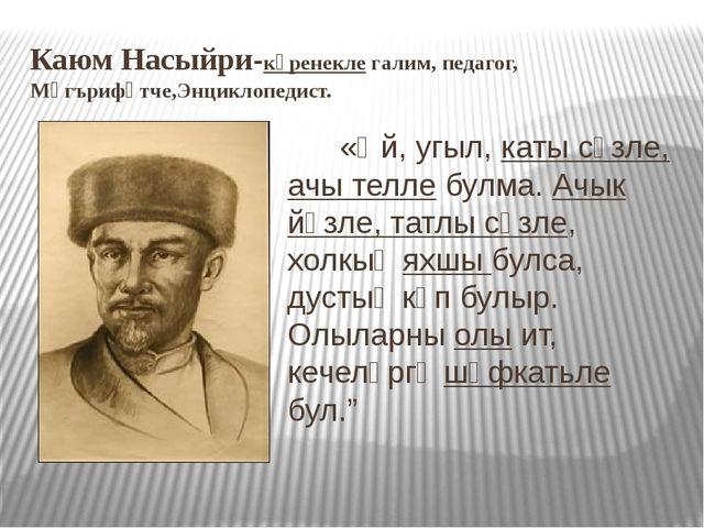 Каюм Насыйри-күренекле галим, педагог, Мәгърифәтче,Энциклопедист. «Әй, угыл,...