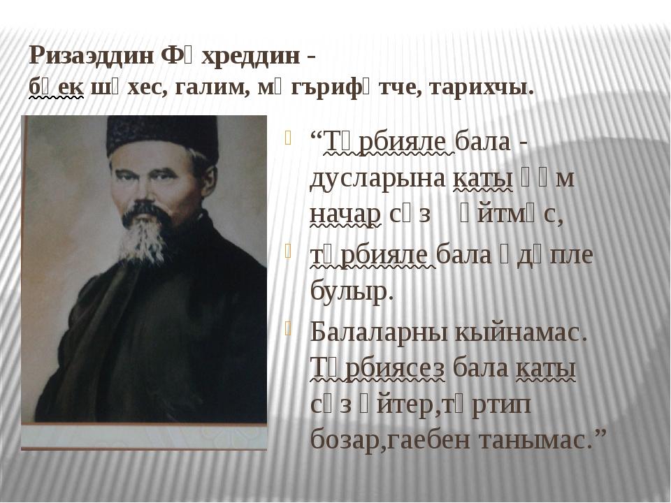 """Ризаэддин Фәхреддин - бөек шәхес, галим, мәгърифәтче, тарихчы. """"Тәрбияле бала..."""
