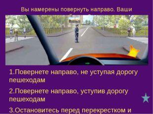 Как Вам следует поступить при повороте направо? 1.Проехать перекресток первым