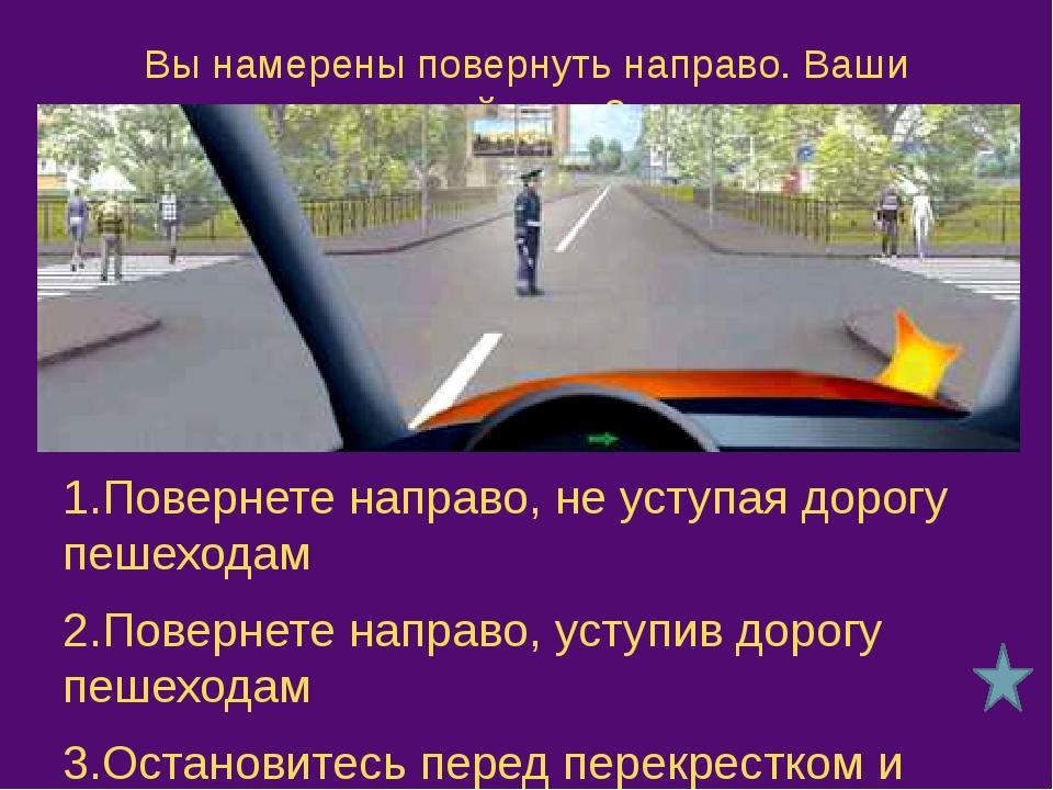 Как Вам следует поступить при повороте направо? 1.Проехать перекресток первым...