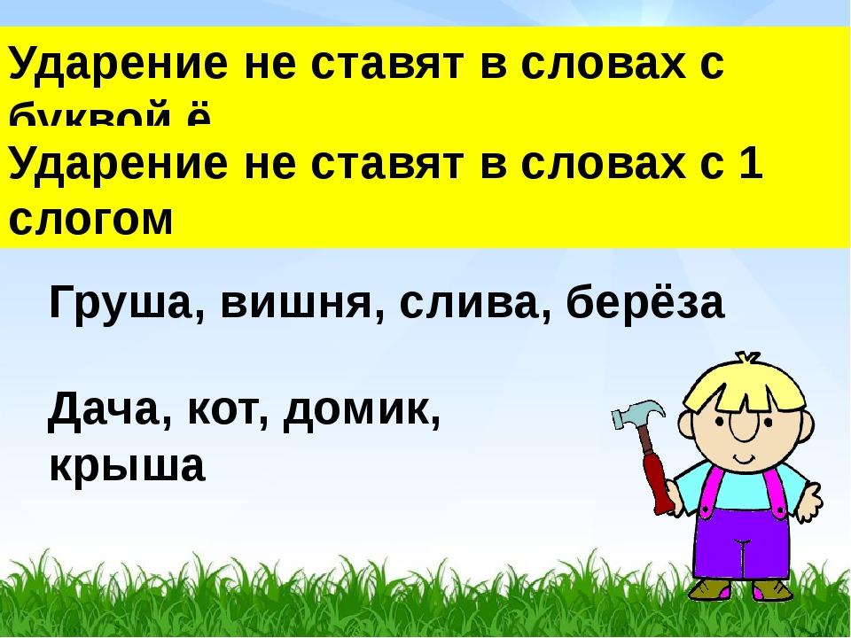 Ударение не ставят в словах с буквой ё Груша, вишня, слива, берёза Дача, кот,...