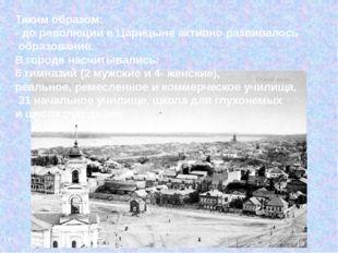 Таким образом: - до революции в Царицыне активно развивалось образование. В г