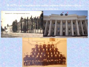 В 1875 году открывается самая первая гимназия города - Александровская мужска