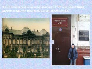 2-я Женская гимназия открывается в 1908 г. В настоящее время в здании распола