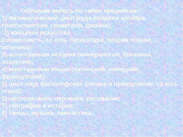 Обучение велось по таким предметам:  1) математический цикл (куда входили а...