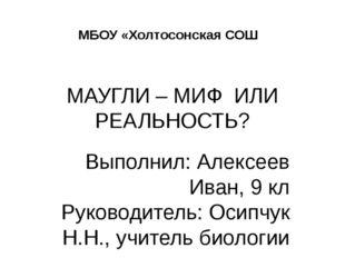 МАУГЛИ – МИФ ИЛИ РЕАЛЬНОСТЬ? Выполнил: Алексеев Иван, 9 кл Руководитель: Осип