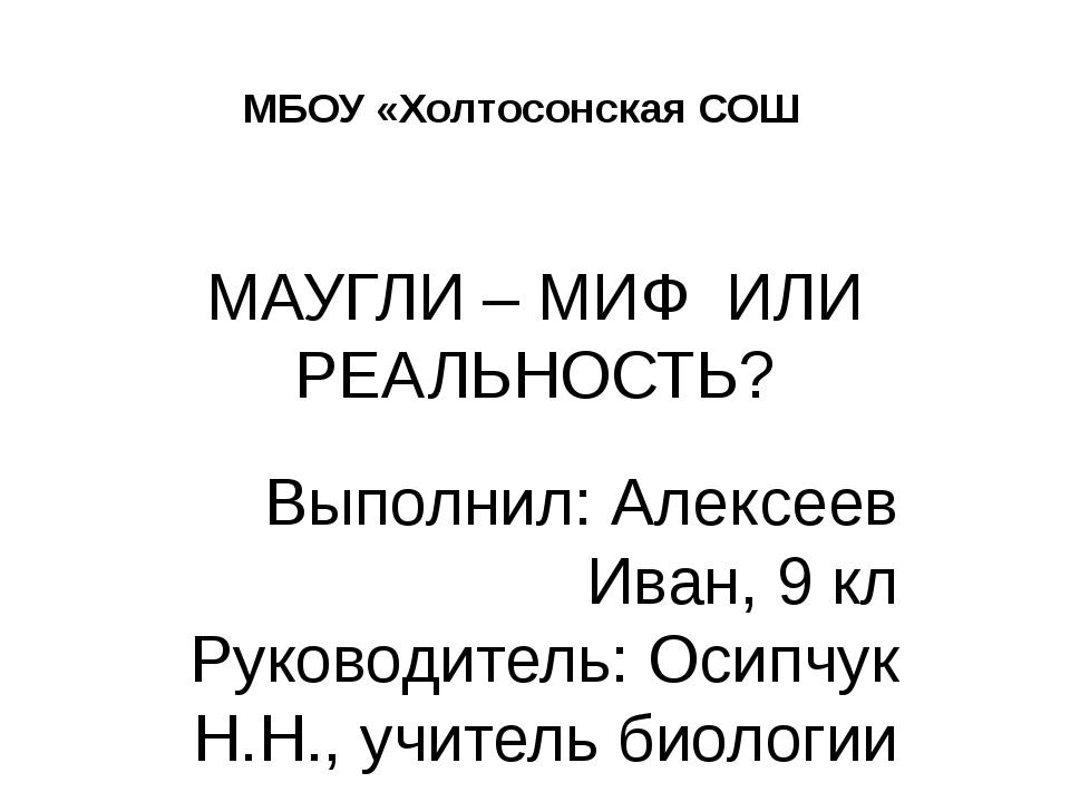 МАУГЛИ – МИФ ИЛИ РЕАЛЬНОСТЬ? Выполнил: Алексеев Иван, 9 кл Руководитель: Осип...