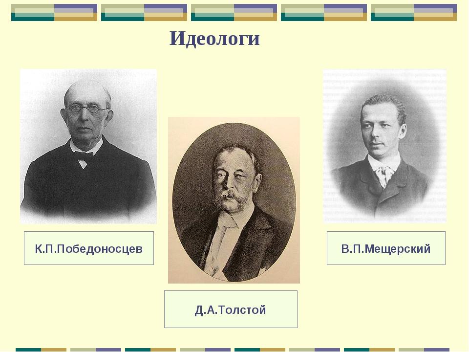 Идеологи К.П.Победоносцев Д.А.Толстой В.П.Мещерский