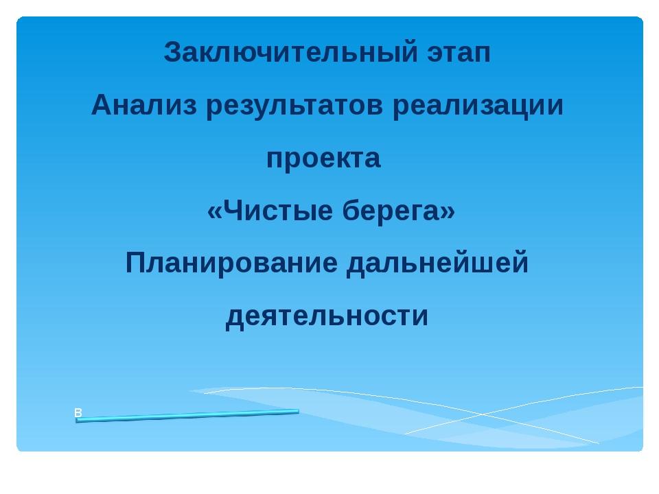 Заключительный этап Анализ результатов реализации проекта «Чистые берега» Пла...