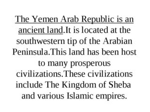 The Yemen Arab Republic is an ancient land.It is located at the southwestern