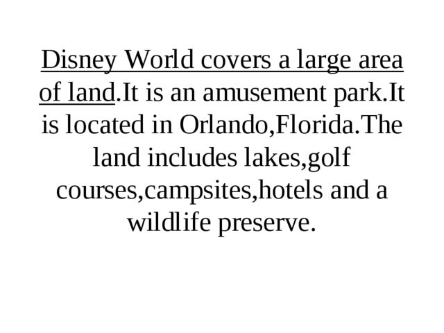 Disney World covers a large area of land.It is an amusement park.It is locate...