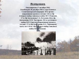 Волоколамск Оккупирован 27 октября 1941. Освобождён 20 декабря 1941 в ходе Кл