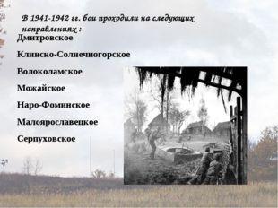 В 1941-1942 гг. бои проходили на следующих направлениях : Дмитровское Клинско