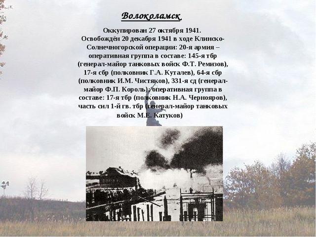 Волоколамск Оккупирован 27 октября 1941. Освобождён 20 декабря 1941 в ходе Кл...
