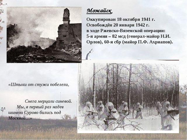Можайск Оккупирован 18 октября 1941 г. Освобождён 20 января 1942 г. в ходе Рж...