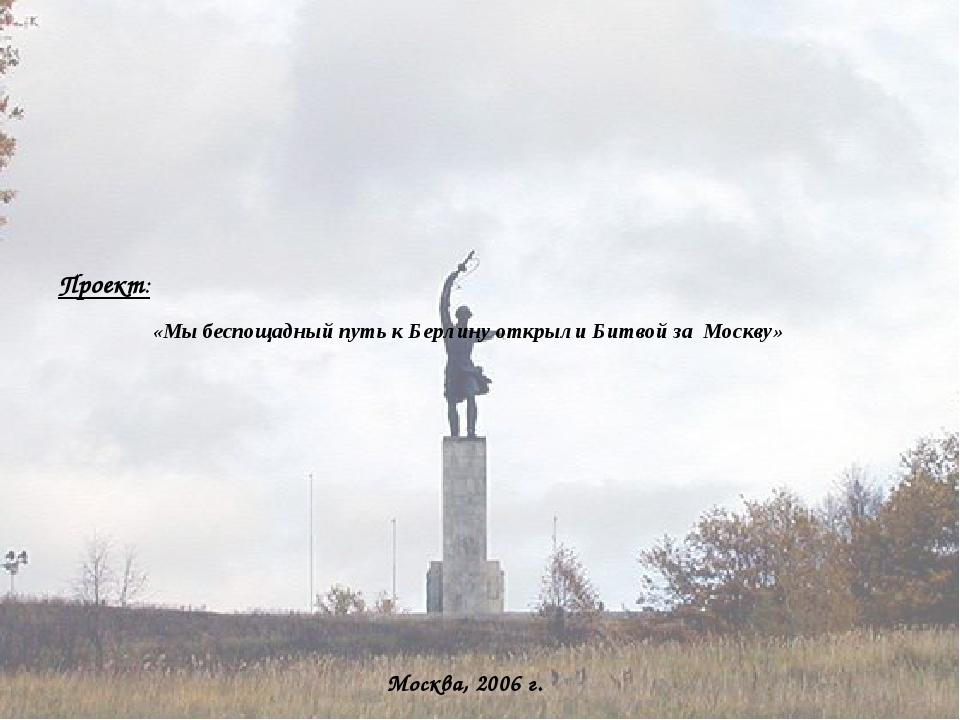 Проект: «Мы беспощадный путь к Берлину открыли Битвой за Москву» Москва, 200...