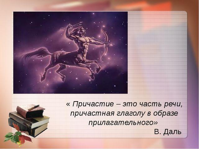 « Причастие – это часть речи, причастная глаголу в образе прилагательного» В....