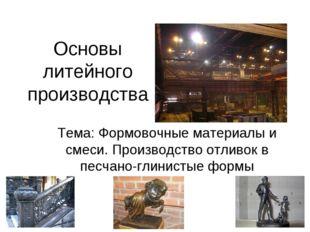 Основы литейного производства Тема: Формовочные материалы и смеси. Производст