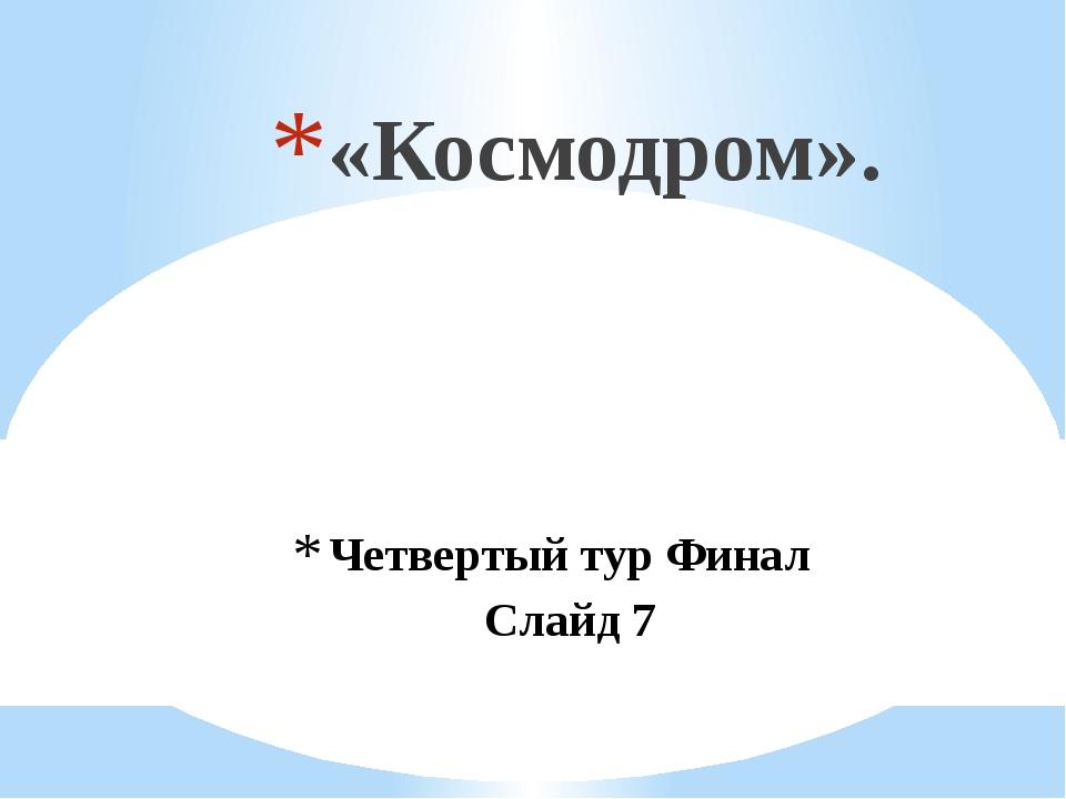 Четвертый тур Финал Слайд 7 «Космодром».