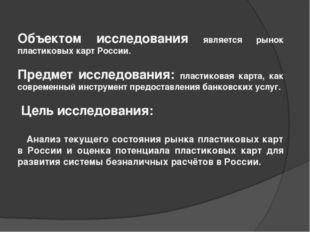 Объектом исследования является рынок пластиковых карт России. Предмет исследо