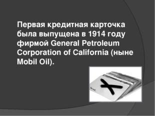 Первая кредитная карточка была выпущена в 1914 году фирмой General Petroleum