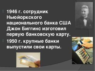 1946 г. сотрудник Ньюйоркского национального банка США Джон Биггинс изготовил