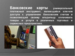 Банковские карты- универсальный платежный инструмент, являющийся ключом дост
