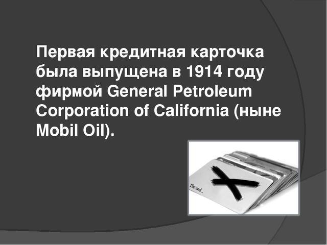 Первая кредитная карточка была выпущена в 1914 году фирмой General Petroleum...