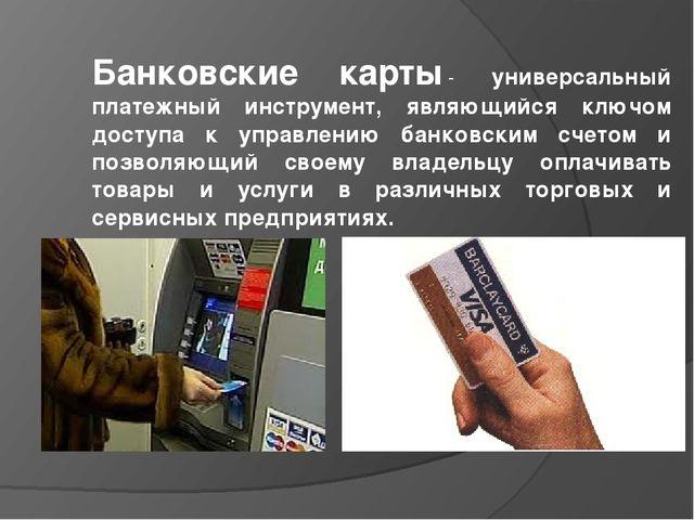 Банковские карты- универсальный платежный инструмент, являющийся ключом дост...