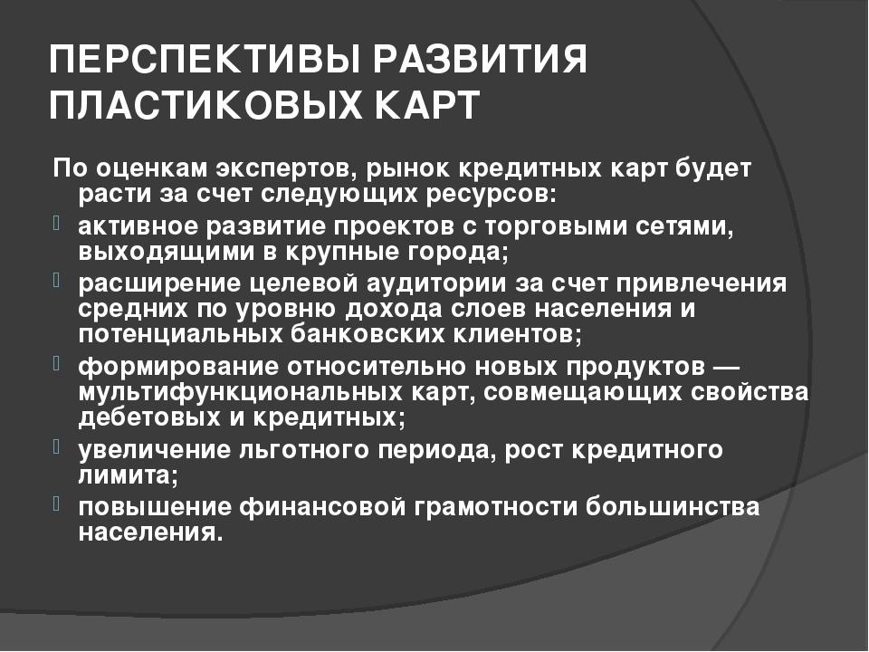 ПЕРСПЕКТИВЫ РАЗВИТИЯ ПЛАСТИКОВЫХ КАРТ По оценкам экспертов, рынок кредитных к...