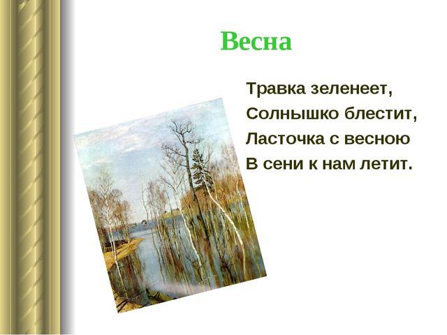 Весна Травка зеленеет, Солнышко блестит, Ласточка с весною В сени к нам летит.