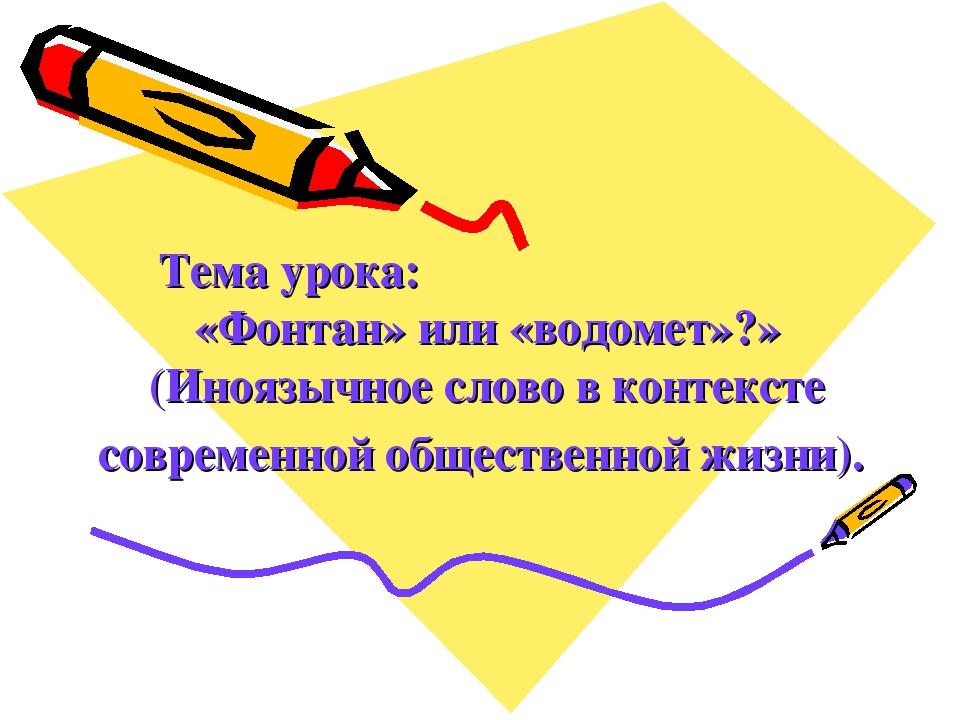 Тема урока: «Фонтан» или «водомет»?» (Иноязычное слово в контексте современн...